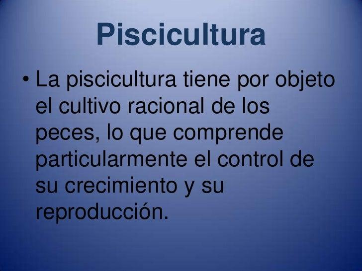 Piscicultura<br />La piscicultura tiene por objeto el cultivo racional de los peces, lo que comprende particularmente el c...