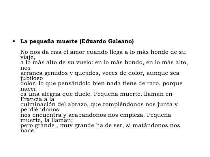 <ul><li>La pequeña muerte (Eduardo Galeano)  No nos da risa el amor cuando llega a lo más hondo de su viaje, a lo más alto...