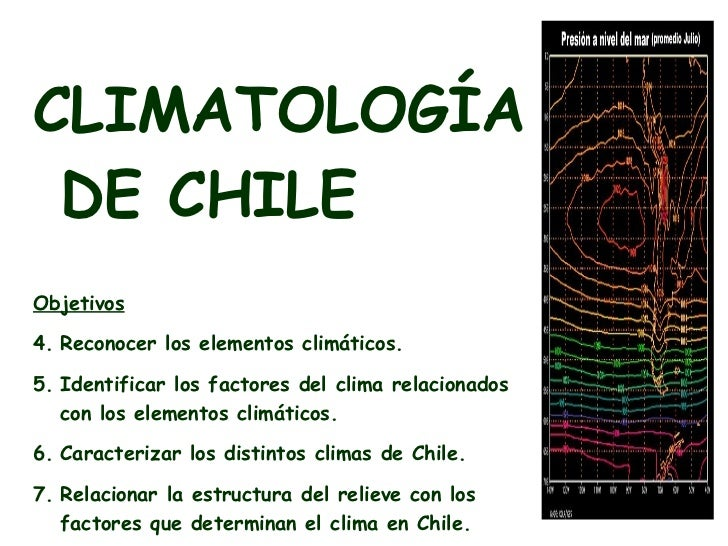 <ul><li>CLIMATOLOGÍA DE CHILE </li></ul><ul><li>Objetivos </li></ul><ul><li>Reconocer los elementos climáticos. </li></ul>...