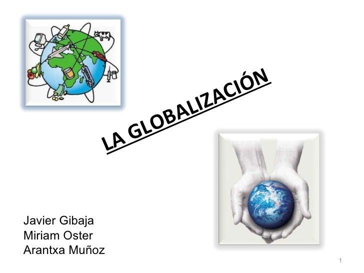 LA GLOBALIZACIÓN Javier Gibaja Miriam Oster  Arantxa Muñoz