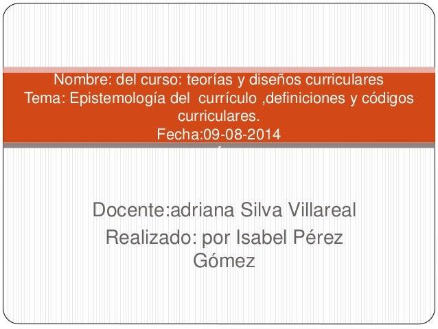 Docente:adriana Silva Villareal Realizado: por Isabel Pérez Gómez Nombre: del curso: teorías y diseños curriculares Tema: ...
