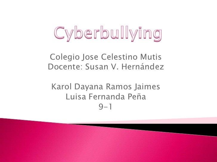 Cyberbullying<br />Colegio Jose Celestino Mutis<br />Docente: Susan V. Hernández<br />Karol Dayana Ramos Jaimes<br />Luisa...