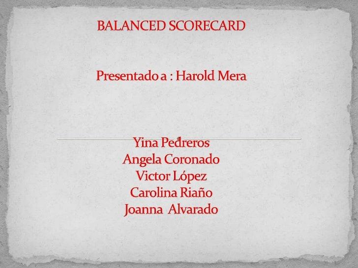 BALANCED SCORECARDPresentado a : Harold MeraYina PedrerosAngela CoronadoVictor LópezCarolina RiañoJoanna  Alvarado<br />