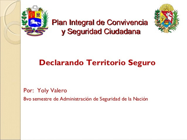 Plan Integral de Convivencia               y Seguridad Ciudadana      Declarando Territorio SeguroPor: Yoly Valero8vo seme...