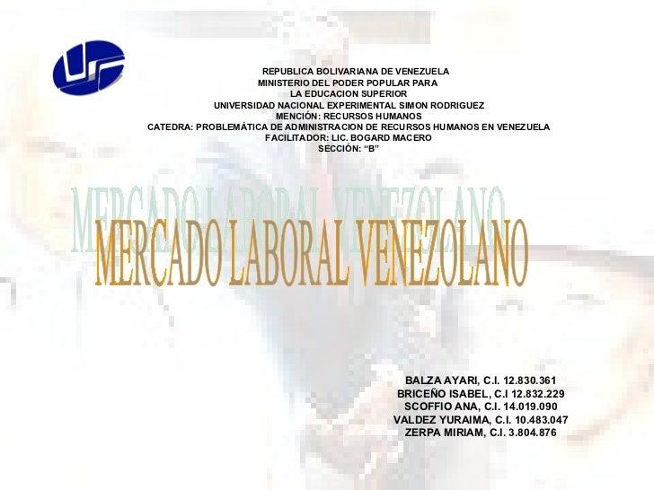 MERCADO LABORAL VENEZOLANO BALZA AYARI, C.I. 12.830.361 BRICEÑO ISABEL, C.I 12.832.229 SCOFFIO ANA, C.I. 14.019.090 VALDEZ...