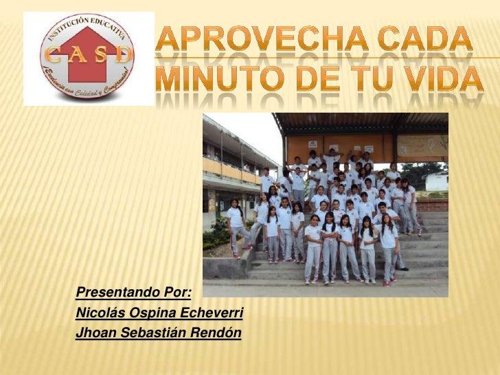 Aprovecha cada<br /> minuto de tu vida<br />Presentando Por:<br />Nicolás Ospina Echeverri<br />Jhoan Sebastián Rendón <br />