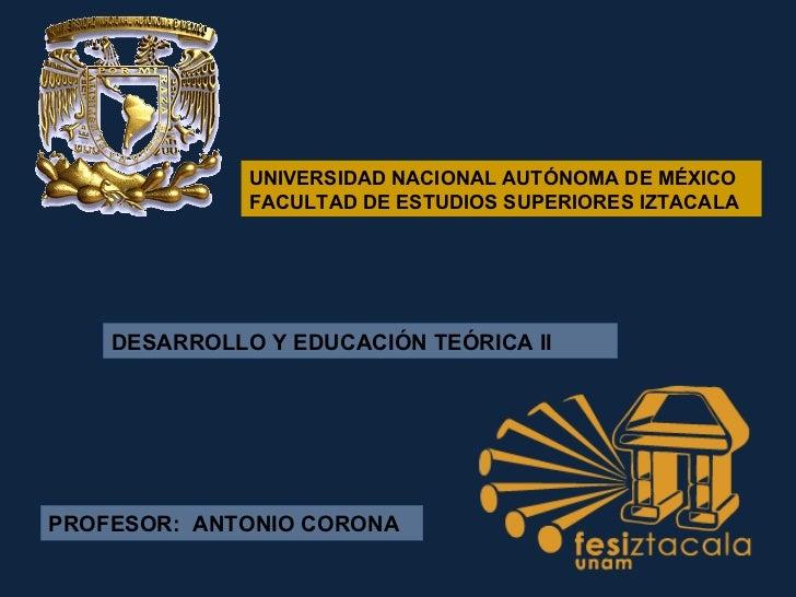 UNIVERSIDAD NACIONAL AUTÓNOMA DE MÉXICO FACULTAD DE ESTUDIOS SUPERIORES IZTACALA  DESARROLLO Y EDUCACIÓN TEÓRICA II PROFES...