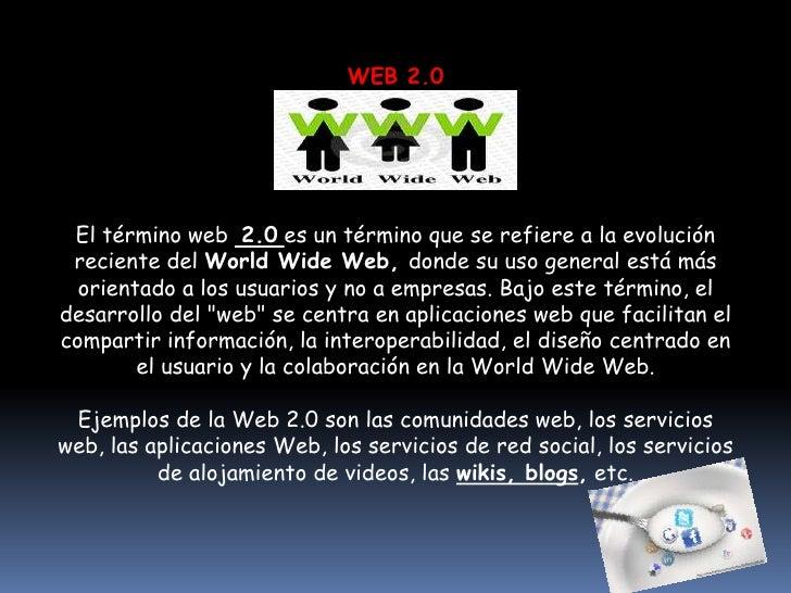WEB 2.0 El término web 2.0 es un término que se refiere a la evolución reciente del World Wide Web, donde su uso general e...