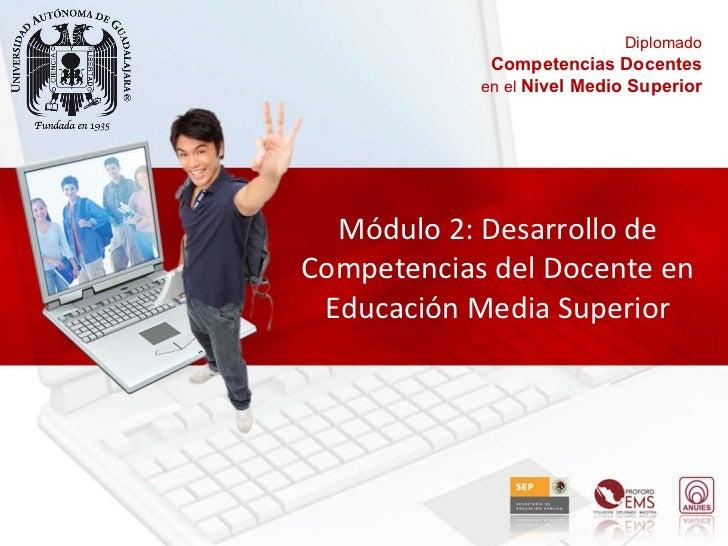 Módulo 2: Desarrollo de Competencias del Docente en Educación Media Superior Diplomado Competencias Docentes en el  Nivel ...