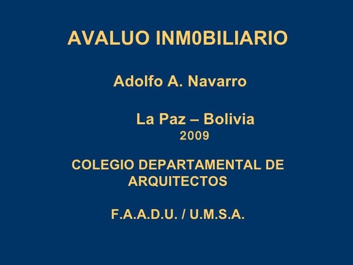 AVALUO INM0BILIARIO Adolfo A. Navarro La Paz – Bolivia 2009 COLEGIO DEPARTAMENTAL DE ARQUITECTOS F.A.A.D.U. / U.M.S.A.
