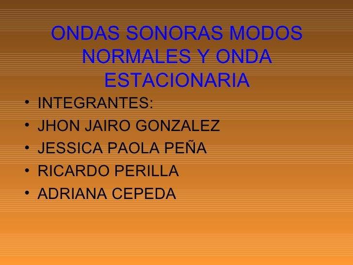 ONDAS SONORAS MODOS NORMALES Y ONDA ESTACIONARIA <ul><li>INTEGRANTES: </li></ul><ul><li>JHON JAIRO GONZALEZ </li></ul><ul>...