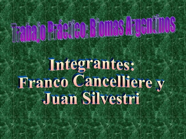 Trabajo Práctico: Biomas Argentinos  Integrantes: Franco Cancelliere y  Juan Silvestri