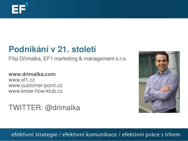 Podnikání v 21. stoletíFilip Dřímalka, EF1 marketing & management s.r.o.www.drimalka.comwww.ef1.czwww.customer-point.czwww...