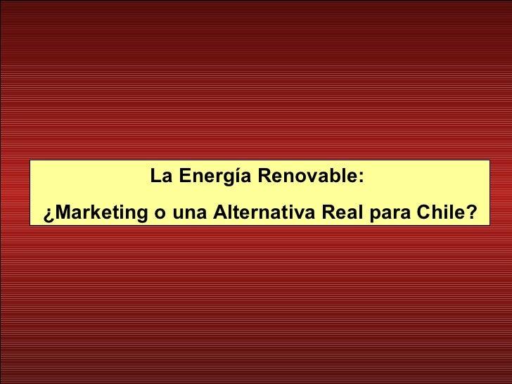 La Energía Renovable:  ¿Marketing o una Alternativa Real para Chile?