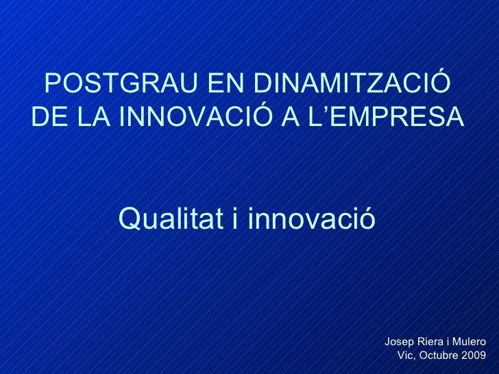 POSTGRAU EN DINAMITZACIÓ DE LA INNOVACIÓ A L'EMPRESA   Qualitat i innovació Josep Riera i Mulero Vic, Octubre 2009