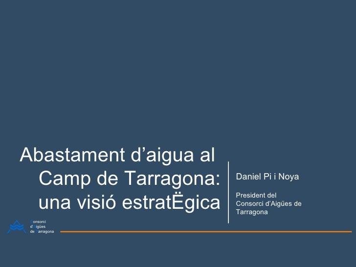 Abastament d'aigua al  Camp de Tarragona: una visió estratègica Daniel Pi i Noya President del Consorci d'Aigües de Tarrag...