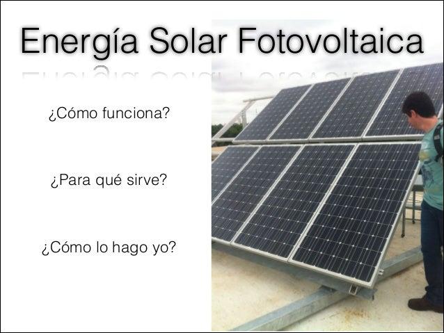 Energía Solar Fotovoltaica ¿Cómo funciona? ¿Para qué sirve? ¿Cómo lo hago yo?
