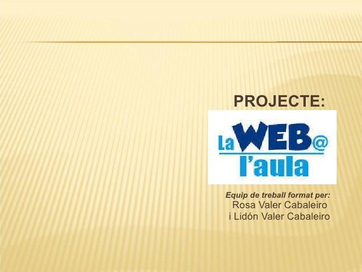<ul><li>PROJECTE:  </li></ul><ul><li>Equip de treball format per: </li></ul><ul><li>Rosa Valer Cabaleiro  </li></ul><ul><l...
