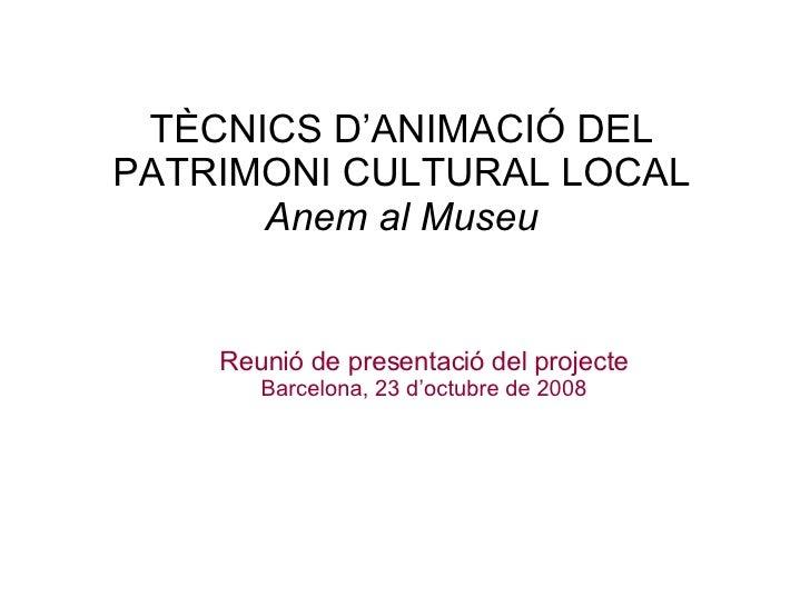 TÈCNICS D'ANIMACIÓ DEL PATRIMONI CULTURAL LOCAL Anem al Museu Reunió de presentació del projecte Barcelona, 23 d'octubre d...