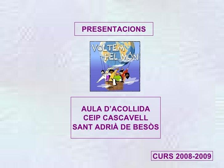 PRESENTACIONS AULA D'ACOLLIDA CEIP CASCAVELL SANT ADRIÀ DE BESÒS CURS 2008-2009