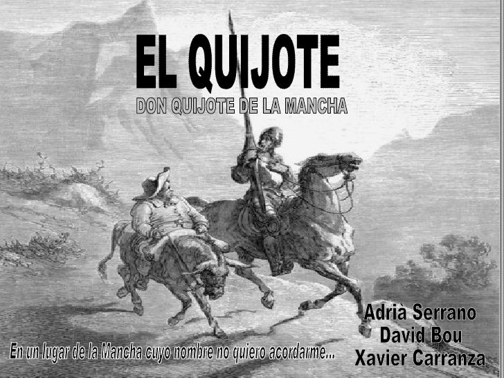 EL QUIJOTE DON QUIJOTE DE LA MANCHA Adrià Serrano David Bou  Xavier Carranza En un lugar de la Mancha cuyo nombre no quier...