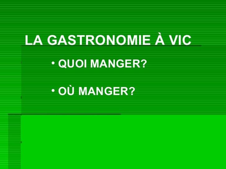 LA GASTRONOMIE À VIC <ul><li>OÙ MANGER? </li></ul><ul><li>QUOI MANGER? </li></ul>