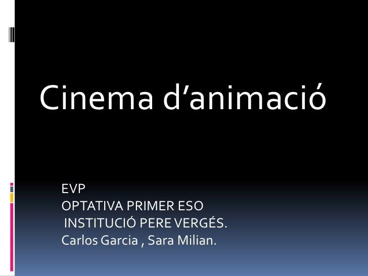 Cinema d'animació <br />EVP<br />OPTATIVA PRIMER ESO<br /> INSTITUCIÓ PERE VERGÉS.<br />Carlos Garcia , Sara Milian.  <br />