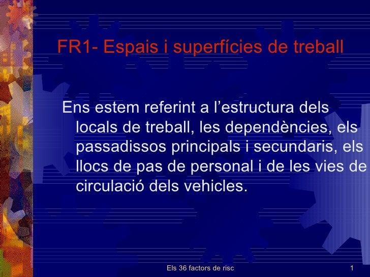 FR1- Espais  i  superfícies de treball Ens estem referint a l'estructura dels locals de treball, les dependències, els pas...