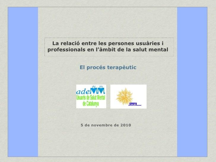 La relació entre les persones usuàries i professionals en l'àmbit de la salut mental El procés terapèutic 5 de novembre de...