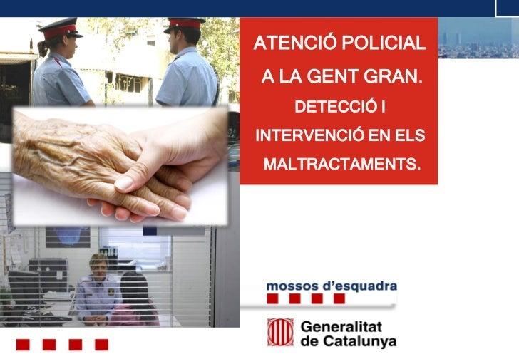 ATENCIÓ POLICIAL                    A LA GENT GRAN.                        DETECCIÓ I                    INTERVENCIÓ EN EL...