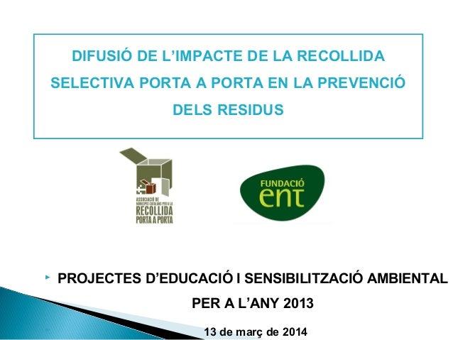  PROJECTES D'EDUCACIÓ I SENSIBILITZACIÓ AMBIENTAL PER A L'ANY 2013  13 de març de 2014 DIFUSIÓ DE L'IMPACTE DE LA RECOLL...