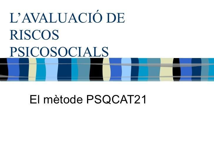 L'AVALUACIÓ DE RISCOS PSICOSOCIALS El mètode PSQCAT21
