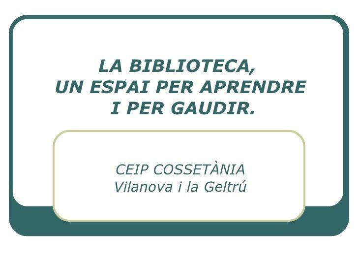 LA BIBLIOTECA,  UN ESPAI PER APRENDRE  I PER GAUDIR. CEIP COSSETÀNIA Vilanova i la Geltrú