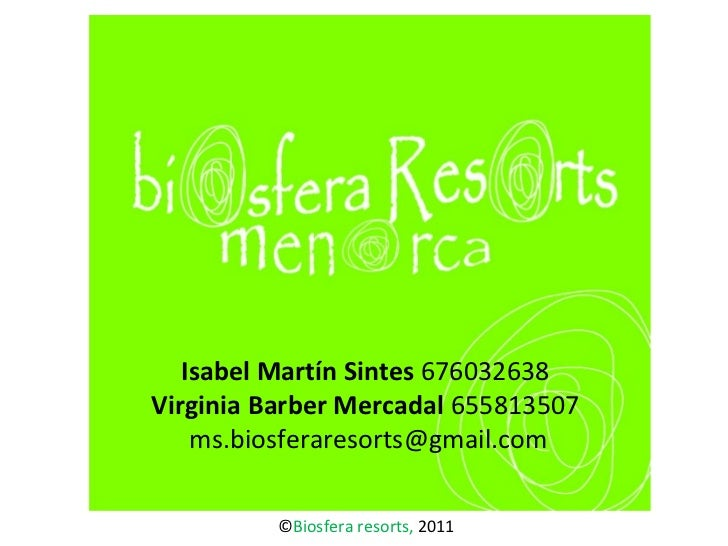 Isabel Martín Sintes  676032638 Virginia Barber Mercadal  655813507  ms.biosferaresorts@gmail.com © Biosfera resorts,  2011