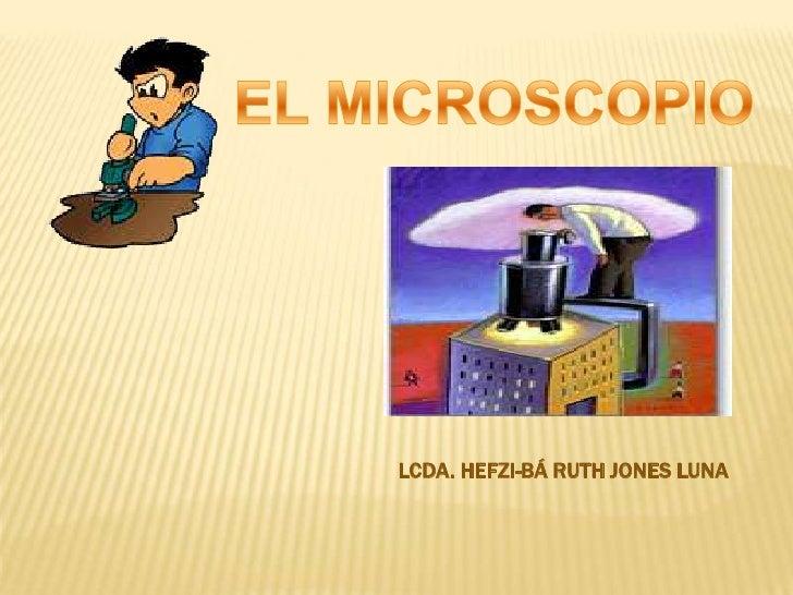 EL MICROSCOPIO<br />LCDA. HEFZI-BÁ RUTH JONES LUNA<br />