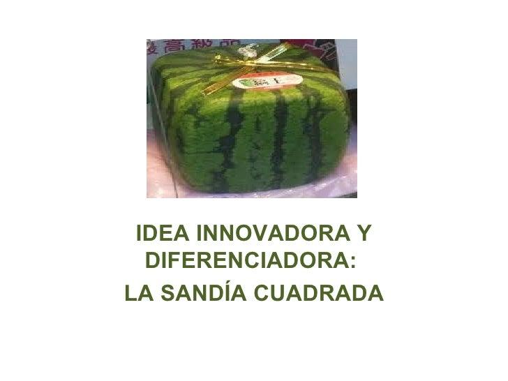 IDEA INNOVADORA Y  DIFERENCIADORA:LA SANDÍA CUADRADA