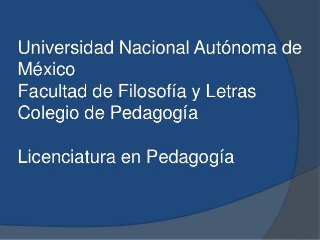 Universidad Nacional Autónoma de México Facultad de Filosofía y Letras Colegio de Pedagogía Licenciatura en Pedagogía