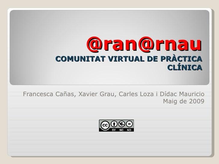 @ran@rnau COMUNITAT VIRTUAL DE PRÀCTICA CLÍNICA Francesca Cañas, Xavier Grau, Carles Loza i Dídac Mauricio Maig de 2009