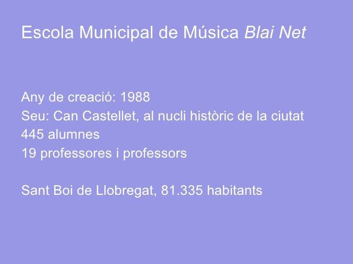Escola Municipal de Música  Blai Net <ul><li>Any de creació: 1988 </li></ul><ul><li>Seu: Can Castellet, al nucli històric ...