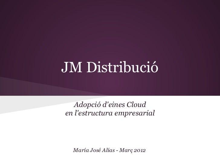 JM Distribució   Adopció deines Clouden lestructura empresarial  María José Alías - Març 2012