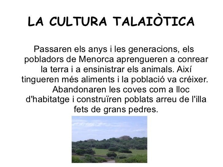 LA CULTURA TALAIÒTICA <ul><ul><li>Passaren els anys i les generacions, els pobladors de Menorca aprengueren a conrear la t...