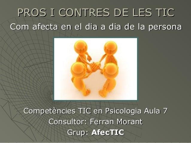 PROS I CONTRES DE LES TIC Com afecta en el dia a dia de la persona  Competències TIC en Psicologia Aula 7 Consultor: Ferra...