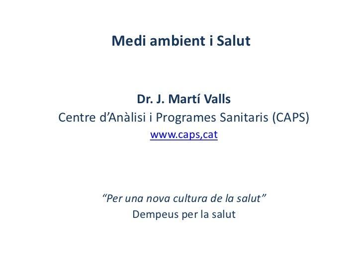 Medi ambient i Salut              Dr. J. Martí VallsCentre d'Anàlisi i Programes Sanitaris (CAPS)                 www.caps...
