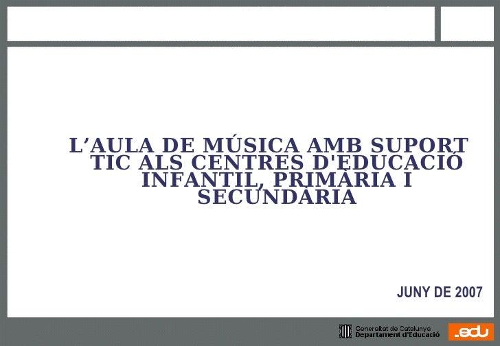 L'AULA DE MÚSICA AMB SUPORT   TIC ALS CENTRES D'EDUCACIÓ       INFANTIL, PRIMÀRIA I           SECUNDÀRIA                  ...