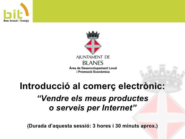 """"""" Vendre els meus productes o serveis per Internet"""" (Durada d'aquesta sessió: 3 hores i 30 minuts aprox.) Introducció al c..."""