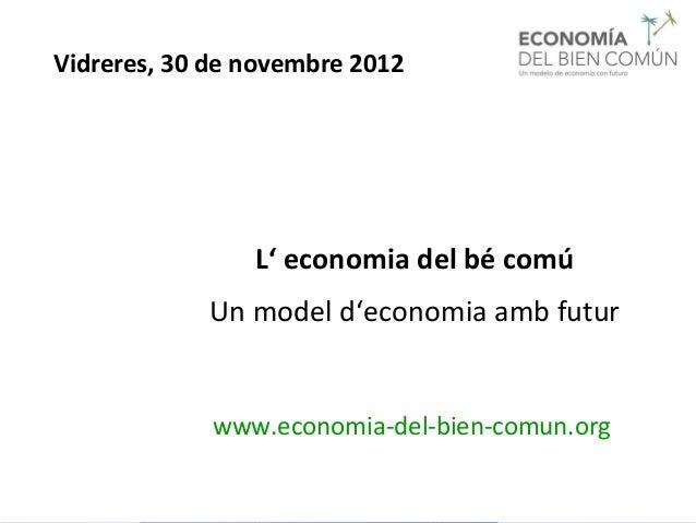 Vidreres, 30 de novembre 2012                L' economia del bé comú            Un model d'economia amb futur             ...