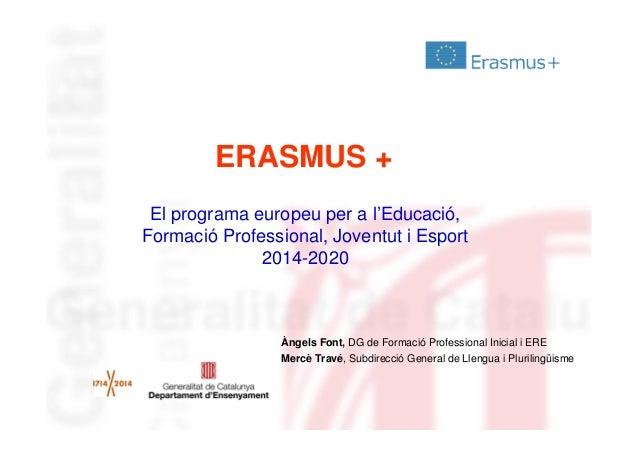 ERASMUS + El programa europeu per a l'Educació, Formació Professional, Joventut i Esport 2014-2020  Àngels Font, DG de For...