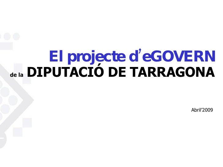 <ul><li>El projecte d'eGOVERN </li></ul><ul><li>de la   DIPUTACIÓ DE TARRAGONA </li></ul><ul><ul><li>Abril '200 9 </li></u...