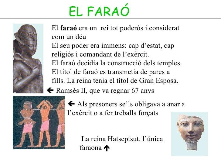 EL FARAÓ El  faraó  era un  rei tot poderós i considerat com un déu El seu poder era immens: cap d'estat, cap religiós i c...