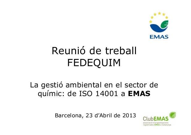 1Reunió de treballFEDEQUIMLa gestió ambiental en el sector dequímic: de ISO 14001 a EMASBarcelona, 23 d'Abril de 2013